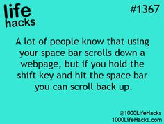 1000 Life Hacks: A lot of people know that when using your space bar scrolls down a webpage, but if you hold the shift key and hit the space bar you can scroll back up.