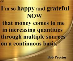 I am so happy and grateful now - that money comes to me in increasing quantities through multiple sources on a continuous basis. - Bob Proctor