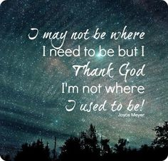 """""""I May Not Be Where I Need To Be But Thank God I'm Not Where I Used To Be"""" - Joyce Meyer"""
