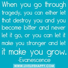I have definitely struggled with tragedy a lot in my life but I have let it make me stronger day by day.