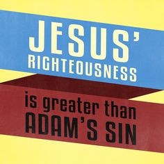 Jesus' Righteousness is greater than Adam's Sin.