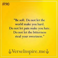 Be soft. Don't let the world make you hard. Don't let pain make you hate. Don't let bitterness steal your sweetness.