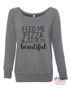 Feed Me Pizza & Tell Me I'm Beautiful Slouchy Sweater. Fitness Crossfit Alcohol Gym. Girls who lift. Running weights squats workout WOD https://www.etsy.com/listing/264048351/feed-me-pizza-tell-me-im-beautiful