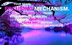 """""""Tu cerebro o intelecto es tu mecanismo de enfoque. No es algo malo. Pero algunas veces cuando piensas tus pensamientos al respecto de la solución, no lo haces ..... en cambio estás pensando acerca del problema."""""""