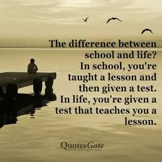 The difference between school and life? In school you're taught a lesson and then given a test. In life, you're given a test that teaches you a lesson.