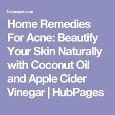 Home Remedies For Acne: Beautify Your Skin Naturally with Coconut Oil and Apple Cider Vinegar | HubPages