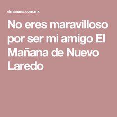 No eres maravilloso por ser mi amigo El Mañana de Nuevo Laredo