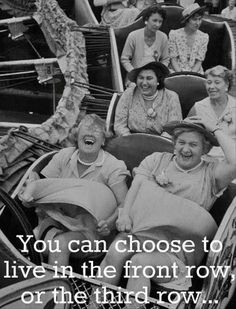 You can choose to live your life with the joy of the front row or solemness of the third row.hmmmmm--let me think. Front Row Please! I can think of a friend that would ride on the front row with me:)) I Smile, Make Me Smile, Quote Of The Week, Jolie Photo, Live Your Life, Live For Yourself, I Laughed, The Row, Decir No