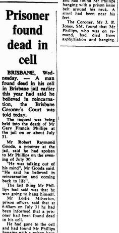Canberra Times, Thursday 21 December 1972, page 12. Prisoner found dead in cell BRISBANE, Wednesday.- A man found dead in his cell in Brisbane jail earlier this year had said he believed in reincarnation, the Brisbane Coroner's Court was told today. The inquest was being held into the death of Mr Gary Francis Phillips at the jail on or about July 31.