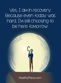 Quote on mental health: Yes, I am in recovery. Because even today was hard, I'm still choosing to be here tomorrow. www.HealthyPlace.com