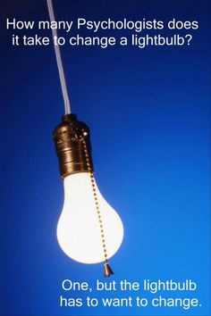 How many psychologists does it take to change a light bulb? One, but the light bulb has to want to change. LoL!