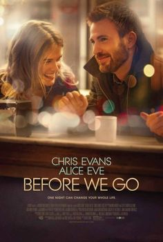 Before We Go --- 'one night can change your whole life'. Starring Chris Evans and Alice Eve in the debut of Chris Evans as a Director ... A woman misses the 1:30 train from New York to Boston and a street musician spends the night trying to help her make it back home before her husband does. Throughout the night they learn a lot about one another and eventually find romance ...