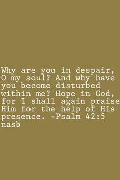 Psalm 42:5  Practical help for overcoming depression:  Decide to hope in God…Fix my thoughts on him…Remember how faithful he has been in the past…Believe in his promises- that he is working everything out for my good and His glory…and start Praising him, even while the storm is raging.