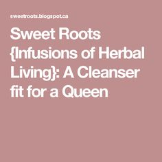 Sweet Roots {Infusions of Herbal Living}: A Cleanser fit for a Queen