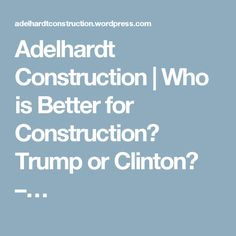 Adelhardt Construction | Who is Better for Construction? Trump or Clinton? –…