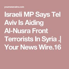 Israeli MP Says Tel Aviv Is Aiding Al-Nusra Front Terrorists In Syria .| Your News Wire.16