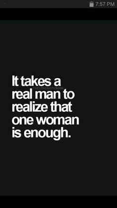 It's so hard for people to realize that nowadays... it's sad. And it can be it takes a real woman to realize that one man is enough.