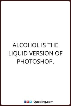 alcohol quotes Alcohol is the liquid version of photoshop.