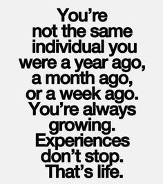 True ...So True ...You're not the same individual you were a year ago, a month ago, or a week ago. You're always growing. Experiences don't stop. That's life. #Life #Quotes #Words #Inspiration
