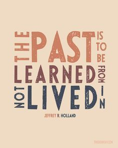 """The past is to be learned from, not lived in."" ""The Best Is Yet to Be,"" by Jeffrey R. Holland, Ensign, Jan, 2010"