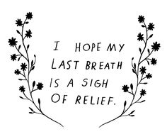 I Hope My Last Breath Is A Sigh Of Relief ~