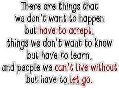 there are things that we dont want to happen but have to accept, things we dont want to know but have to learn, and people we cant live without but have to let go!