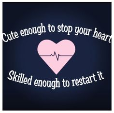 Cute enough to stop your heart. Skilled enough to restart it. So cute! Nurse humor.