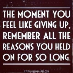 The moment you feel like giving up, remember all the reasons you held on for so long