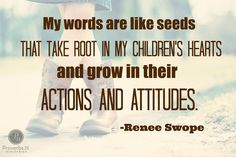 """""""My words are like seeds that take root in my children's hearts and grow in their actions and attitudes."""" ~ Renee Swope    