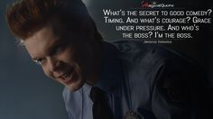 Jerome Valeska: What's the secret to good comedy? Timing. And what's courage? Grace under pressure. And who's the boss? I'm the boss.  More on: http://www.magicalquote.com/series/gotham/ #Gotham
