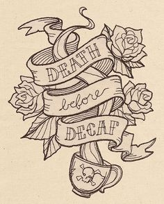Death Before Decaf....wouldn't actually get it but its the truth