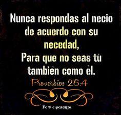 Nunca respondas al necio de acuerdo con su necedad, Para que no seas tú también como él. Proverbios 26:4