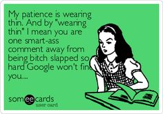 My patience is wearing thin. And by 'wearing thin' I mean you are one smart-ass comment away from being bitch slapped so hard Google won'.