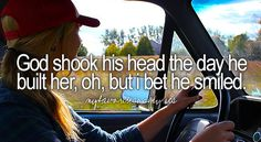 God shook his head the day he built her, oh, but I bet he smiled.  Lee Brice-She Ain't Right <3