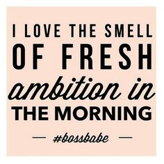 I love the smell of fresh ambition in the morning. Rise and shine, darling!