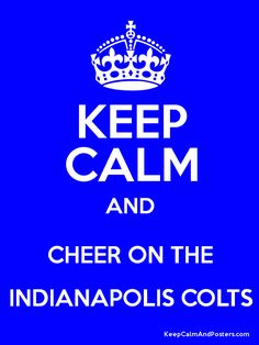 Keep Calm And Cheer On The Indianapolis Colts... WHICH MEANS YOU DON'T CHEER FOR MANNING!! Some are confused.