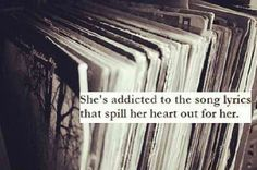 She's addicted to the song lyrics that spill her heart out for her.