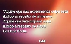 """Aquele q não experimenta culpa está iludido a respeito de si mesmo. Aquele que vive culpado está iludido a respeito de Deus."""" Ed René Kivitz"""