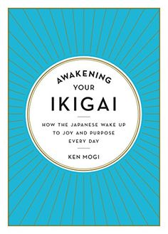 Awakening Your Ikigai: How the Japanese Wake Up to Joy and Purpose Every Day by [Mogi, Ken]