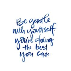 be gentle with yourself.. youre doing the best you can
