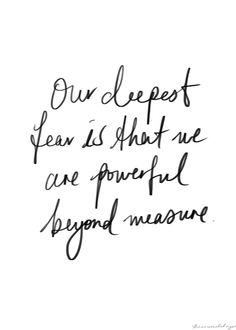 Our deepest fear is not that we are inadequate...