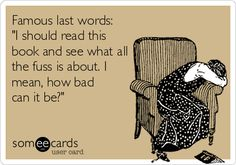 """Famous last words: """"I should read this book and see what all the fuss is about. I mean, how bad can it be?"""""""