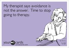 My therapist says avoidance is not the answer. Time to stop going to therapy.