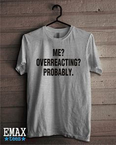 Me Overreacting Probably T-shirt Sayings Funny Shirt by EmaxTees