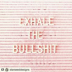 Exhale the Bullshit! Perfect quote of the day
