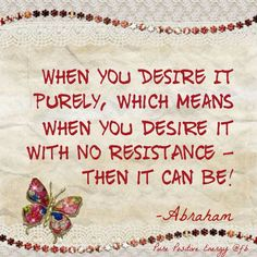When you desire it purely, which means when you desire it with no resistance - then it can be! - Abraham Hicks