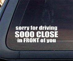 Sorry For Driving So Close In FRONT of You Car Decal ONLY $2.74 SHIPPED
