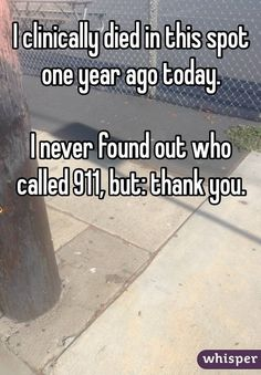 """I clinically died in this spot one year ago today. I never found out who called 911, but: thank you."""