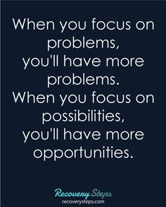 #Motivational #Quotes - When you focus on problems, you'll have more problems. When you focus on possibilities, you'll have more opportunities.  https://www.pinterest.com/RecoverySteps/