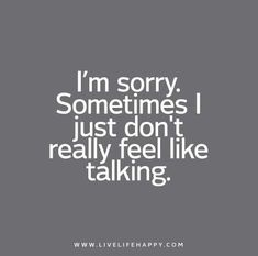 I'm sorry. Sometimes I just don't really feel like talking.